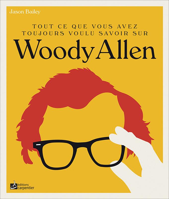 Tout ce que vous avez toujours voulu savoir sur Woody Allen de Jason Bailey (Éditions Carpentier)